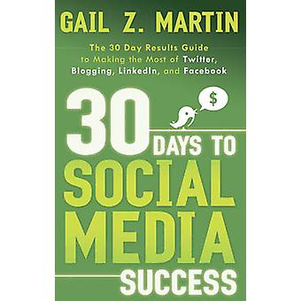 30 Days to Social Media Success  The 30 Day Results Guide to Making the Most of Twitter Blogging Linkedin and Facebook by Gail Z Martin