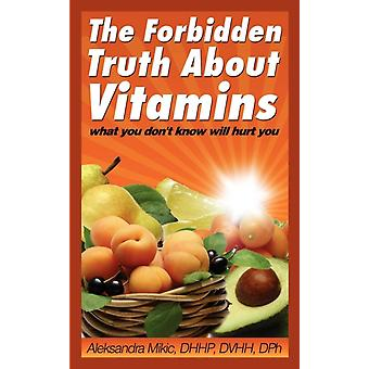 The Forbidden Truth about Vitamins What You Dont Know Will Hurt You by Mikic & Aleksandra