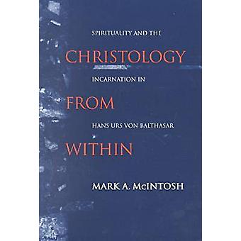 Christology from Within Spirituality and the Incarnation in Hans Urs von Balthasar by McIntosh & Mark A.