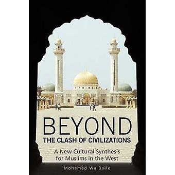 Beyond the Clash of Civilizations A New Cultural Synthesis for Muslims in the West by Baile & Mohamed Wa