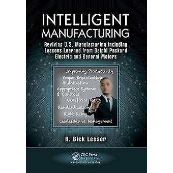 Intelligent Manufacturing  Reviving U.S. Manufacturing Including Lessons Learned from Delphi Packard Electric and General Motors by Lesser & R. Bick