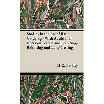 Studies in the Art of Rat Catching  With Additional Notes on Ferrets and Ferreting Rabbiting and Long Netting by Barkley & H. C.