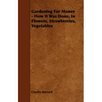 Gardening for Money  How It Was Done in Flowers Strawberries Vegetables by Barnard & Charles & P.