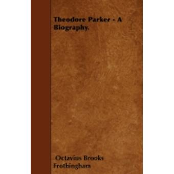 Theodore Parker  A Biography. by Frothingham & Octavius Brooks