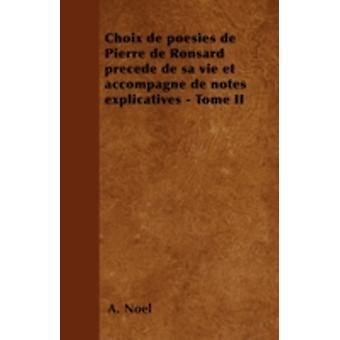 Choix de posies de Pierre de Ronsard prced de sa vie et accompagn de notes explicatives  Tome II by Nol & A.