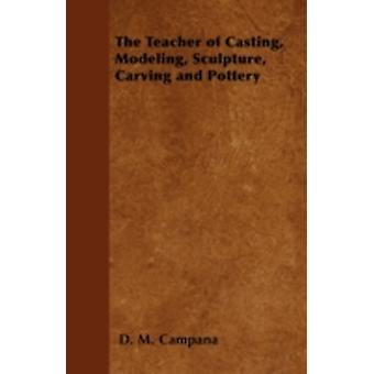 The Teacher of Casting Modeling Sculpture Carving and Pottery by Campana & D. M.