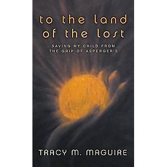 To the Land of the Lost Saving My Child from the Grip of Aspergers by Maguire & Tracy M.