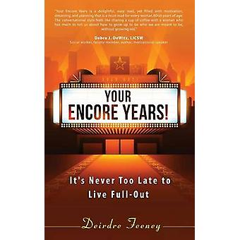 Your Encore Years Its Never Too Late to Live Full Out by Feeney & Deirdre