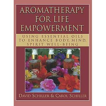 Aromatherapy for Life Empowerment Using Essential Oils to Enhance Body Mind Spirit WellBeing by Schiller & David
