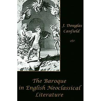 The Baroque in English Neoclassical Literature by Douglas J. Canfield
