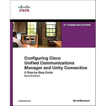Configuring Cisco Unified Communications Manager and Unity Connection  A StepbyStep Guide by David J Bateman