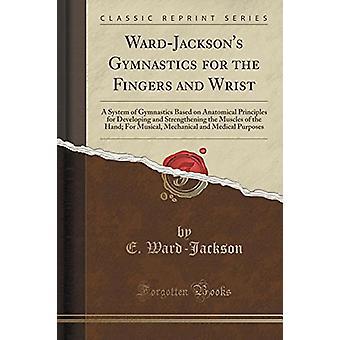 Ward-Jackson's Gymnastics for the Fingers and Wrist - A System of Gymn