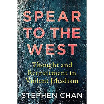 Spear to the West - Thought and Recruitment in Violent Jihadism by Ste