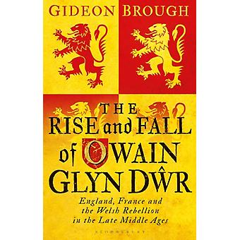 The Rise and Fall of Owain Glyn Dwr by Brough & Gideon Cardiff University & UK