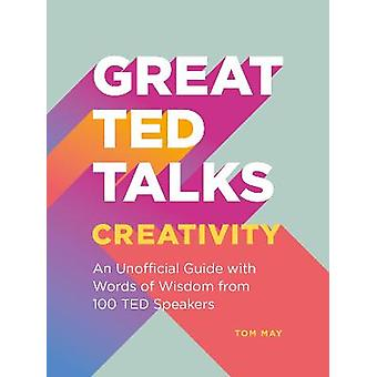 Great TED Talks Creativity An unofficial guide with words of wisdom from 100 TED speakers