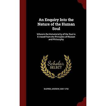 An Enquiry Into the Nature of the Human Soul Wherein the Immateriality of the Soul is Evinced From the Principles of Reason and Philosophy by Baxter & Andrew