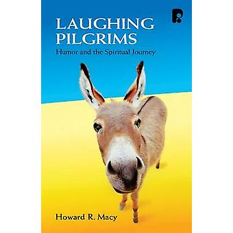 Laughing Pilgrims - Humour and the Spiritual Journey by Howard R. Macy