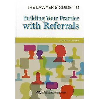 The Lawyers Guide to Building Your Practice with Referrals by Steven J Shaer