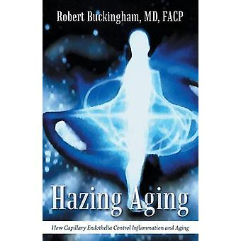 Hazing Aging How Capillary Endothelia Control Inflammation and Aging by Buckingham & MD & FACP & Robert