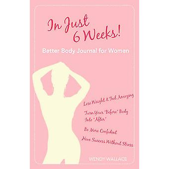 In Just 6 Weeks Better Body Journal For Women by Wallace & Wendy