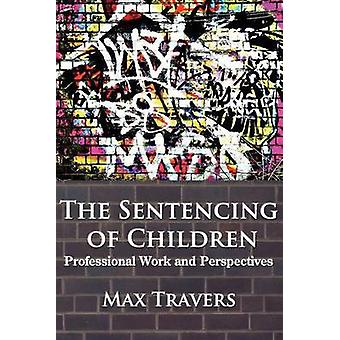The Sentencing of Children Professional Work and Perspectives by Travers & Max