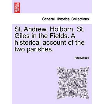 St. Andrew Holborn. St. Giles in the Fields. A historical account of the two parishes. by Anonymous