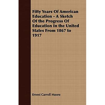 Fifty Years Of American Education  A Sketch Of the Progress Of Education In the United States From 1867 to 1917 by Moore & Ernest Carroll