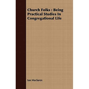 Church Folks  Being Practical Studies In Congregational Life by Maclaren & Ian