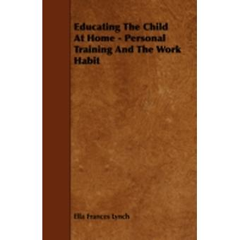 Educating the Child at Home  Personal Training and the Work Habit by Lynch & Ella Frances