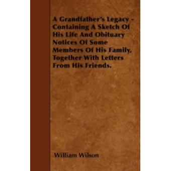 A Grandfathers Legacy  Containing A Sketch Of His Life And Obituary Notices Of Some Members Of His Family Together With Letters From His Friends. by Wilson & William