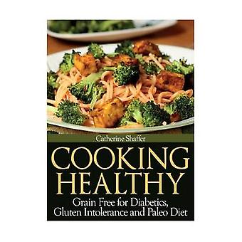 Cooking Healthy Grain Free for Diabetics Gluten Intolerance and Paleo Diet by Shaffer & Catherine