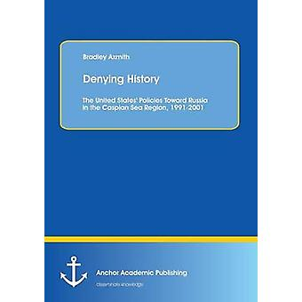 Denying History The United States Policies Toward Russia in the Caspian Sea Region 19912001. by Axmith & Bradley