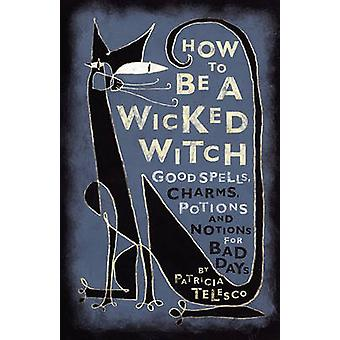 How to Be a Wicked Witch Good Spells Charms Potions and Notions for Bad Days by Telesco & Patricia J.