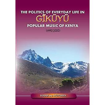 The Politics of Everyday Life in Gikuyu Popular Musice of Kenya 19902000 by Wa Mutonya & Maina