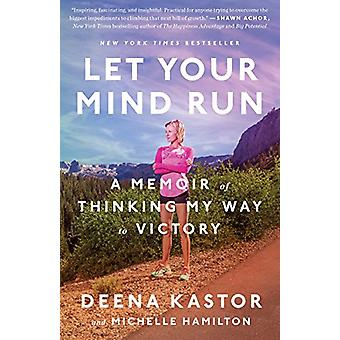 Let Your Mind Run - A Memoir of Thinking My Way to Victory by Deena Ka