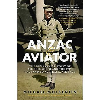 Anzac and Aviator - The Remarkable Story of Sir Ross Smith and the 191