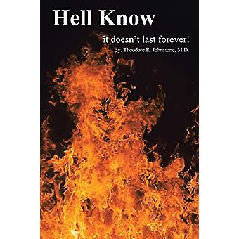 Hell Know - It Doesn't Last Forever! by Theodore Johnstone M D - 97814