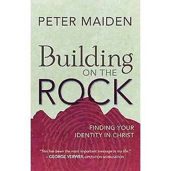 Building on the Rock - Finding Your Identity in Christ by Peter Maiden