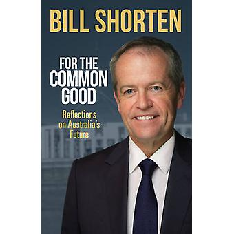 For the Common Good - Reflections on Australia's Future by Bill Shorte