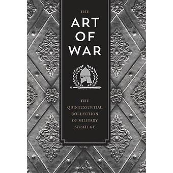 The Art of War - The Quintessential Collection of Military Strategy by
