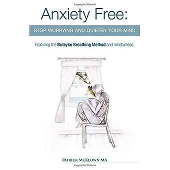 Angst frei: Stop Worrying and Your Mind - der einzigen Weg, um Ihr Gehirn und Stop übertrieben und sinnlosen Gedanken mit der Buteyko-Atmung Methode und Achtsamkeit mit Sauerstoff zu beruhigen