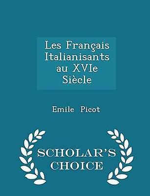 Les Franais Italianisants au XVIe Sicle  Scholars Choice Edition by Picot & Emile