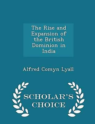 The Rise and Expansion of the British Dominion in India  Scholars Choice Edition by Lyall & Alfred Comyn