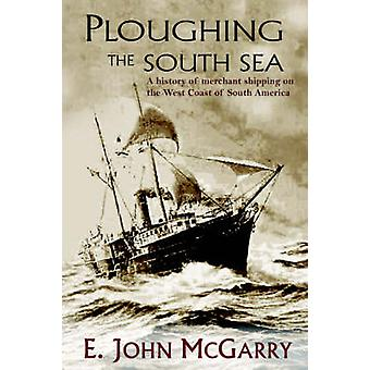 Ploughing the South Sea A History of Merchant Shipping on the West Coast of South America by McGarry & E. John