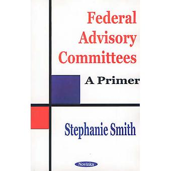 Federal Advisory Committees - A Primer by Stephanie Smith - 9781590333