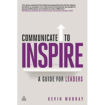Communicate to Inspire - A Guide for Leaders by Kevin Murray - 9780749