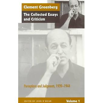 Collected Essays and Criticism Perceptions and Judgements 193944 v. 1 by Clement Greenberg & Edited by John O Brian