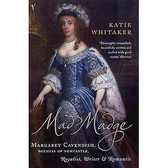 Mad Madge  Margaret Cavendish Duchess of Newcastle Royalist Writer and Romantic by Katie Whitaker