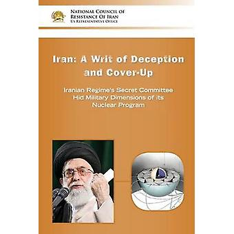 IRANA Writ of Deception and Coverup Iranian Regimes Secret Committee Hid Military Dimensions of its Nuclear Program by U.S. Representative Office & NCRI