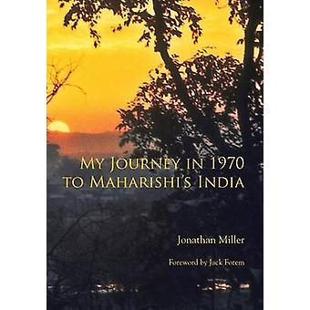 My Journey in 1970 to Maharishis India by Miller & Jonathan L